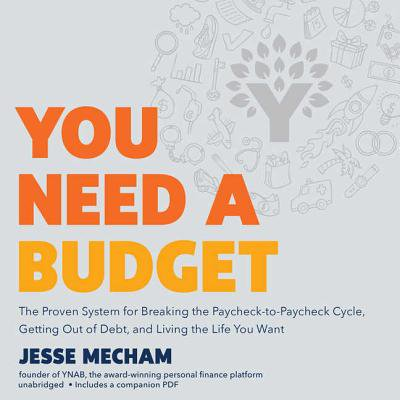 You Need a Budget : The Proven System for Breaking the Paycheck-To-Paycheck Cycle, Getting Out of Debt, and Living the Life You