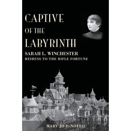 Captive of the Labyrinth : Sarah L. Winchester, Heiress to the Rifle - City Of Winchester