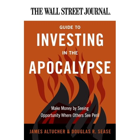 The Wall Street Journal Guide to Investing in the Apocalypse : Make Money by Seeing Opportunity Where Others See