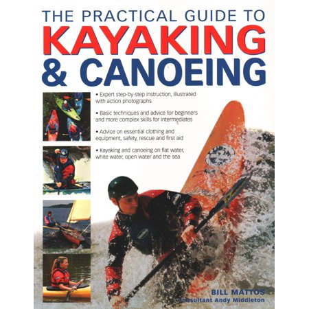 The Practical Guide to Kayaking & Canoeing : Step-By-Step Instruction in Every Technique from Beginner to Advanced Levels, Shown in 600 Action-Packed Photographs and