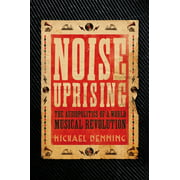 Noise Uprising : The Audiopolitics of a World Musical Revolution