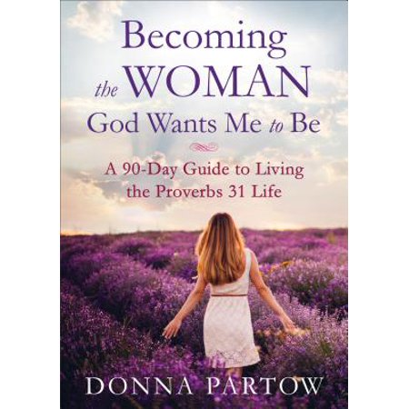 Becoming the Woman God Wants Me to Be : A 90-Day Guide to Living the Proverbs 31 Life