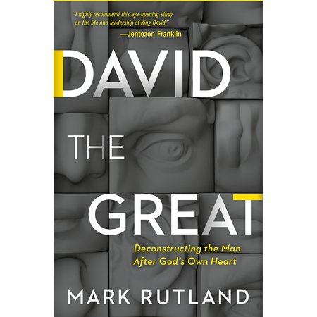 David the Great: Deconstructing the Man After God's Own Heart (David Was A Man After Gods Own Heart)