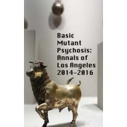 Basic Mutant Psychosis : Annals of Los Angeles 2014-2016