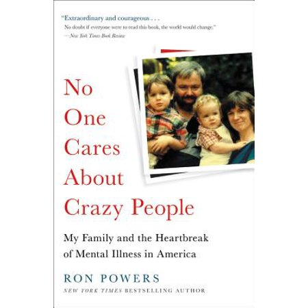 No One Cares About Crazy People : My Family and the Heartbreak of Mental Illness in -