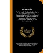 Ceremonial : For the Use of the Catholic Churches in the United States of America: Published by Order of the First Council of Baltimore, ...to Which Is Prefixed an Explanation of the Ceremonies Extracted from the Works of John England, Bishop of (Hardcover)