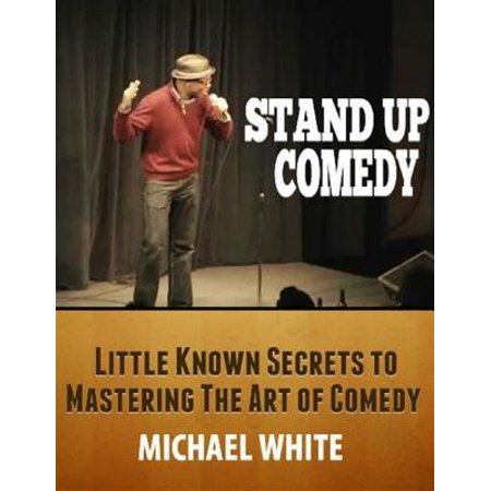 Stand Up Comedy: Little Known Secrets to Mastering the Art of Comedy -