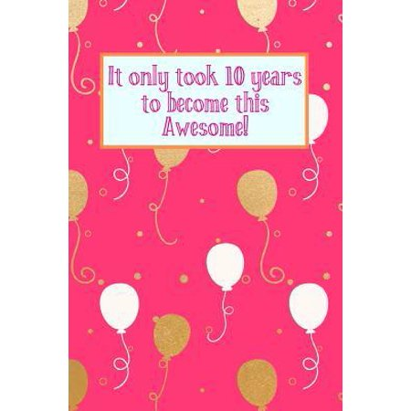 It Only Took 10 Years to Become This Awesome! : Pink Gold White Balloons - Ten 10 Yr Old Girl Journal Ideas Notebook - Gift Idea for 10th Happy Birthday Present Note Book Preteen Tween Basket Christmas Stocking Stuffer Filler (Card (Good Christmas Presents For 10 Year Old Boys)