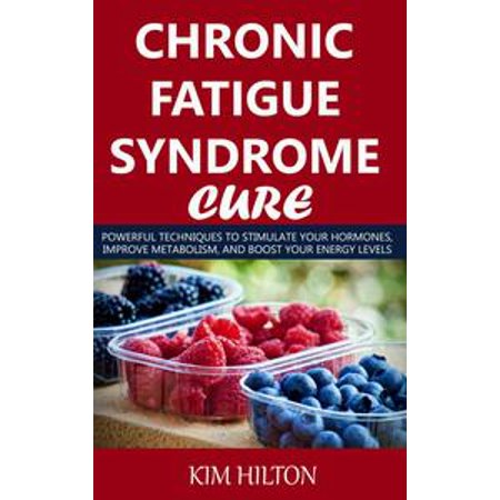 Chronic Fatigue Syndrome Cure: Powerful Techniques to Stimulate Your Hormones, Improve Metabolism, And Boost Your Energy Levels - -