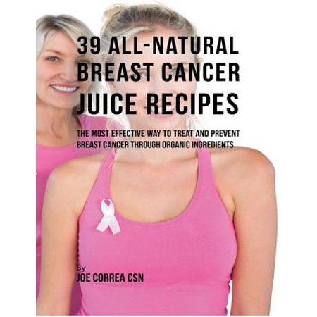 39 All Natural Breast Cancer Juice Recipes: The Most Effective Way to Treat and Prevent Breast Cancer Through Organic Ingredients -
