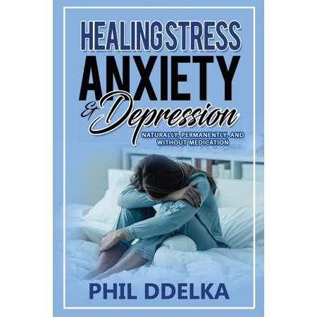 Healing Stress, Anxiety, and Depression : Naturally, Permanently, and Without (Best Way To Get Out Of Depression Without Medication)
