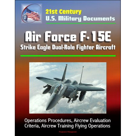 21st Century U.S. Military Documents: Air Force F-15E Strike Eagle Dual-Role Fighter Aircraft - Operations Procedures, Aircrew Evaluation Criteria, Aircrew Training Flying Operations - eBook