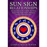 Sun Sign Relationships ... An AstroCoach's Guide To How Each Sun Sign Dates, Relates And Communicates - eBook