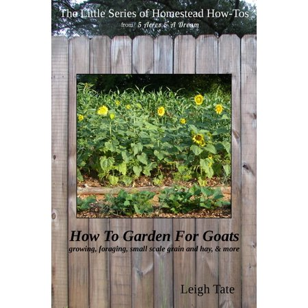 How To Garden For Goats: Gardening, Foraging, Small-Scale Grain and Hay, & More - (Best Hay For Goats)