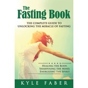 The Fasting Book - The Complete Guide to Unlocking the Miracle of Fasting : Healing the Body, Sharpening the Mind, Energizing the Spirit