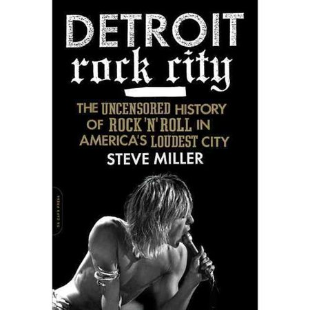 Detroit Rock City: The Uncensored History of Rock 'n' Roll in Americas Loudest City by