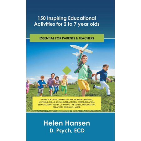 150 Inspiring Educational Activities for 2 to 7 Year Olds : Games for Development Of: Whole Brain Learning, Listening Skills, Social Interactions, Communication, Self-Calming, Respect, Sharing, the Senses, Imagination, Creativity and Much More.