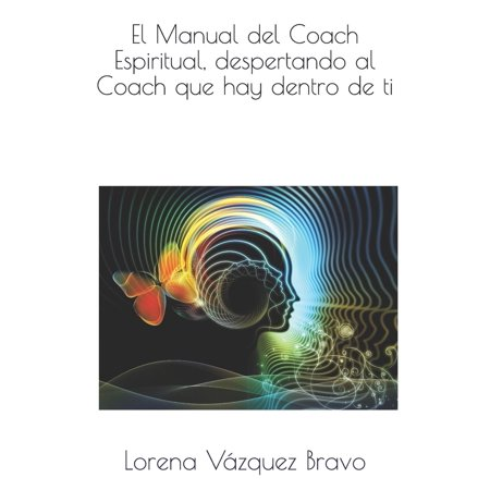 El Manual del Coach Espiritual, Despertando Al Coach Que Hay Dentro de Ti. (Manual Del Coaching)