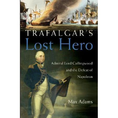 Trafalgar's Lost Hero : Admiral Lord Collingwood and the Defeat of