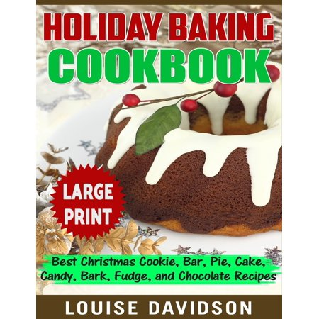 Holiday Baking Cookbook ***Large Print Edition*** : Best Christmas Cookie, Pie, Bar, Cake, Candy, Bark, Fudge, and