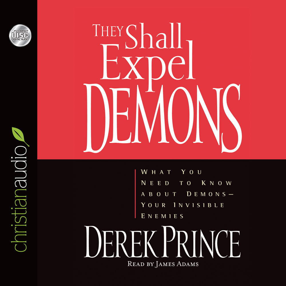They Shall Expel Demons : What You Need to Know about Demons - Your Invisible Enemies