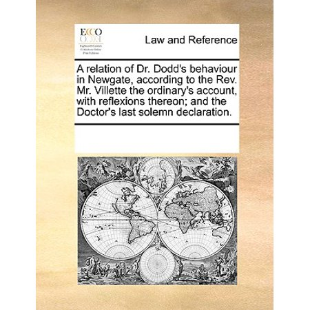 A Relation of Dr. Dodd's Behaviour in Newgate, According to the REV. Mr. Villette the Ordinary's Account, with Reflexions Thereon; And the Doctor's Last Solemn Declaration. ()