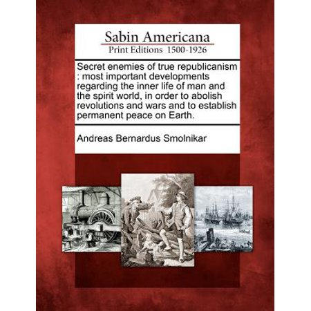Secret Enemies of True Republicanism : Most Important Developments Regarding the Inner Life of Man and the Spirit World, in Order to Abolish Revolutions and Wars and to Establish Permanent Peace on