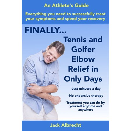 Tennis and Golfer Elbow Relief in Only Days: Everything you need to successfully treat your symptoms and speed your recovery - eBook