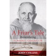 A Friar's Tale : Remembering Fr. Benedict J. Groeschel, Cfr