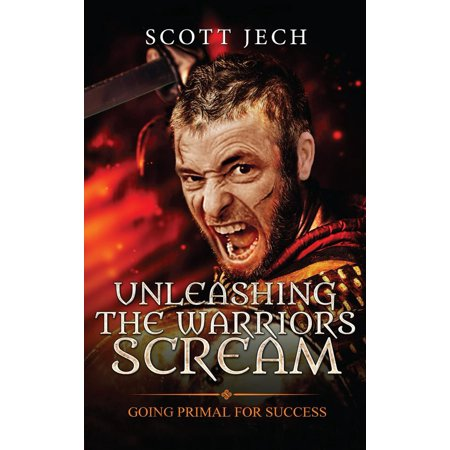 Unleashing The Warrior's Scream: Going Primal For Success - eBook