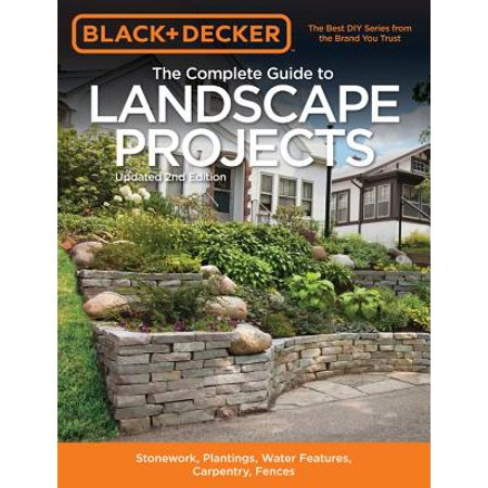 Black & Decker the Complete Guide to Landscape Projects, 2nd Edition : Stonework, Plantings, Water Features, Carpentry, Fences ()
