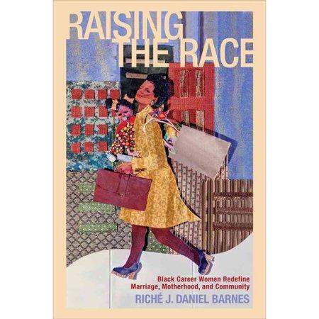 Raising the Race: Black Career Women Redefine Marriage, Motherhood, and Community