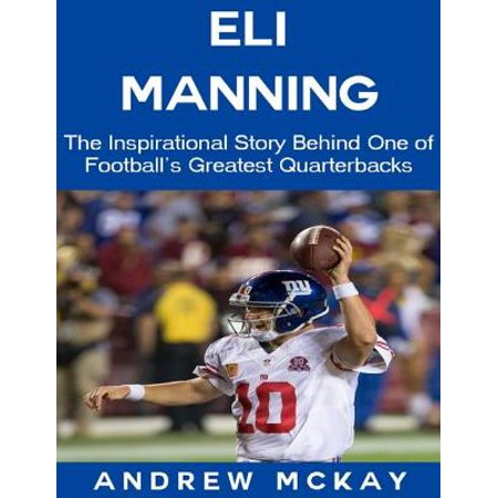Eli Manning: The Inspirational Story Behind One of Football's Greatest Quarterbacks - eBook