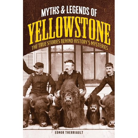 Myths and Legends of Yellowstone : The True Stories Behind History's Mysteries
