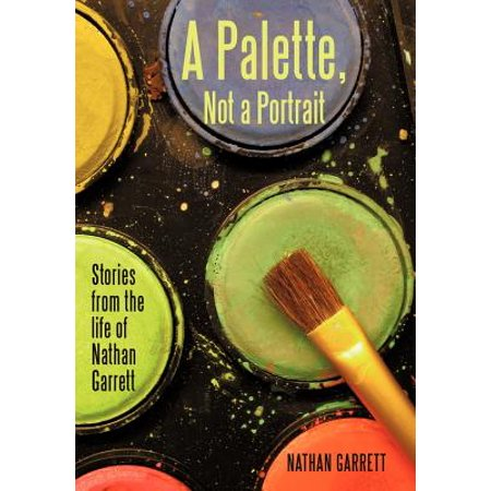 A Palette, Not a Portrait: Stories from the Life of Nathan Garrett by