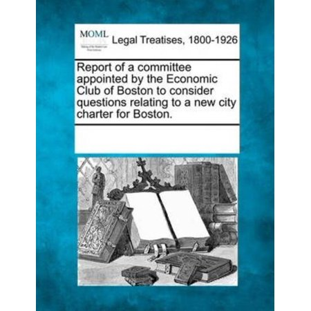 Report Of A Committee Appointed By The Economic Club Of Boston To Consider Questions Relating To A New City Charter For Boston