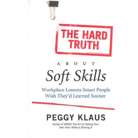 The Hard Truth about Soft Skills : Workplace Lessons Smart People Wish They'd Learned