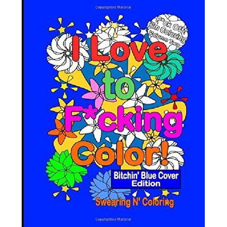I Love To F Cking Color  Bitchin Blue Cover Edition  A Delightfully Dirty Swear Word Adult Coloring Book