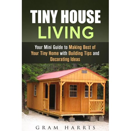Tiny House Living: Your Mini Guide to Making Best of Your Tiny Home with Building Tips and Decorating Ideas -