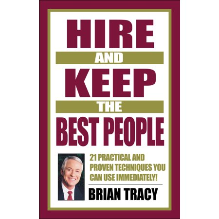 Hire and Keep the Best People : 21 Practical and Proven Techniques You Can Use