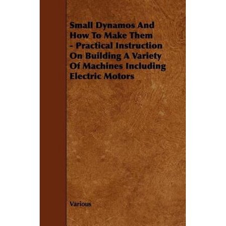 - Small Dynamos And How To Make Them - Practical Instruction On Building A Variety Of Machines Including Electric Motors - eBook