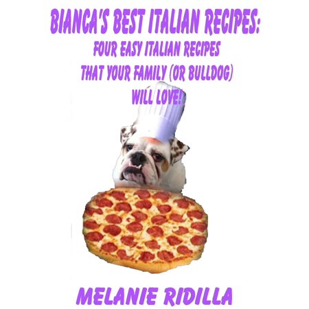 Bianca's Best Italian Recipes: Four Easy Italian Recipes that Your Family (or Bulldog) Will Love! -