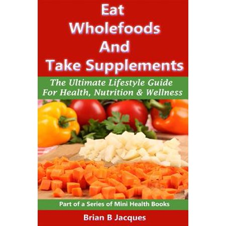 Eat Wholefoods and Take Supplements: The Ultimate Lifestyle Guide for Health, Nutrition and Wellness by