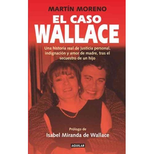 El Caso Wallace: Una Historia Real de Justicia Personal, Indignacion y Amor de Madre, Tras el Secuestro de un Hijo