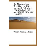 An Elementary Treatise on the Integral Calculus : Founded on the Method of Rates or Fluxions