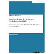 Die Umerziehung der Deutschen: US-Kulturpolitik 1945 - 1949 - eBook