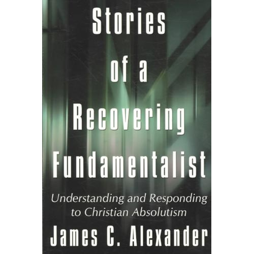 Stories of a Recovering Fundamentalist : Understanding and Responding to Christian Absolutism