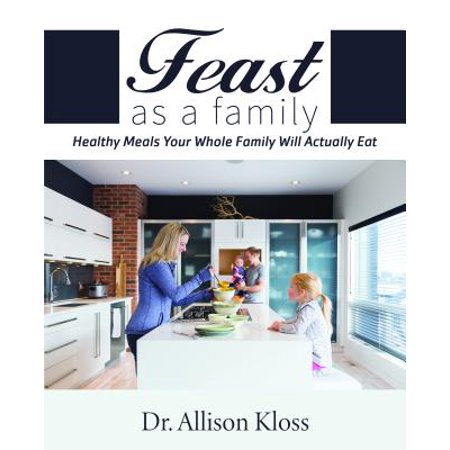 Feast as a Family : Healthy Meals Your Whole Family Will Actually
