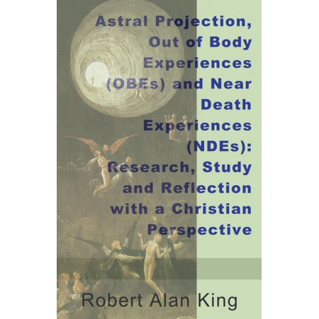Astral Projection, Out of Body Experiences (OBEs) and Near Death Experiences (NDEs): Research, Study and Reflection with a Christian Perspective - eBook - Halloween Origin Christian Perspective