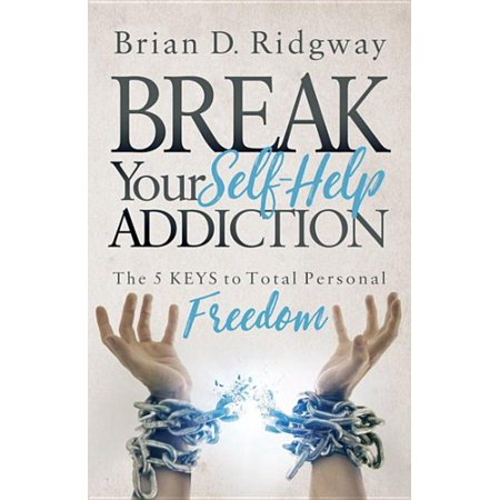 Break Your Self Help Addiction : The 5 Keys to Total Personal Freedom